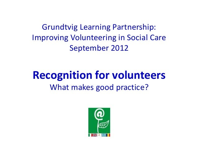 Grundtvig Learning Partnership:Improving Volunteering in Social Care          September 2012Recognition for volunteers    ...