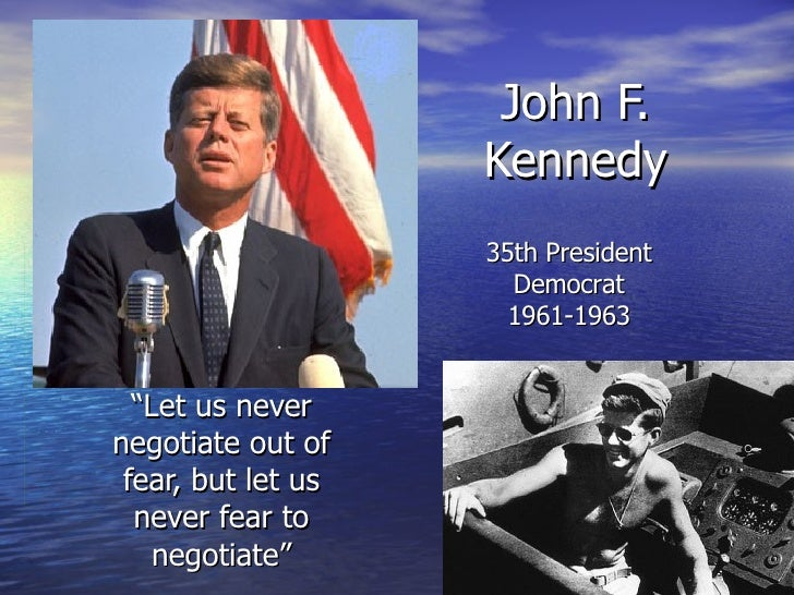"""John F. Kennedy """" Let us never negotiate out of fear, but let us never fear to negotiate"""" 35th President Democrat 1961-1963"""