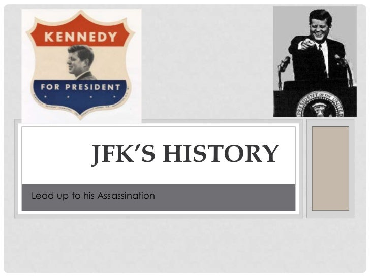 HIS IMPACT ON AMERICA             JFK'S HISTORYLead up to his Assassination