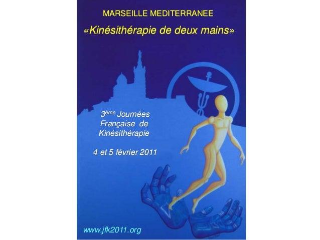 MARSEILLE MEDITERRANEE 3ème Journées Française de Kinésithérapie 4 et 5 février 2011 «Kinésithérapie de deux mains» www.jf...