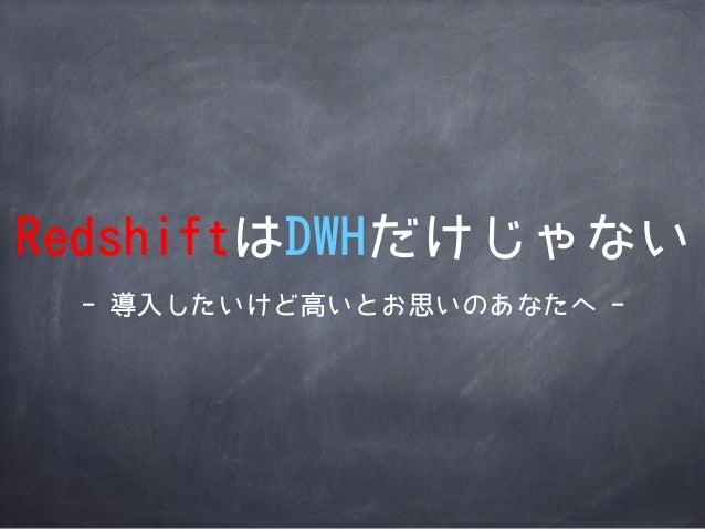 RedshiftはDWHだけじゃない - 導入したいけど高いとお思いのあなたへ -