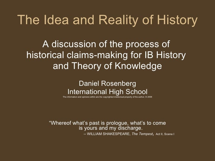 The Idea and Reality of History <ul><li>A discussion of the process of  </li></ul><ul><li>historical claims-making for IB ...