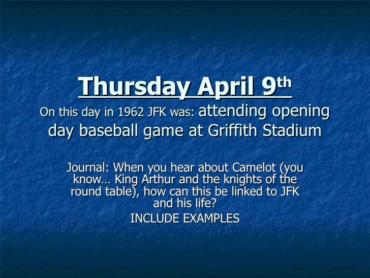 Thursday April 9 th On this day in 1962 JFK was:  attending opening day baseball game at Griffith Stadium Journal: When yo...