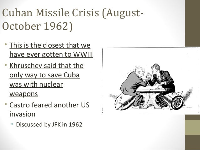 Cuban Missile Crisis (August-October 1962)• This is the closest that we  have ever gotten to WWIII• Khruschev said that th...