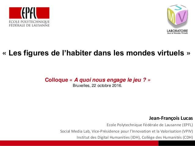« Les figures de l'habiter dans les mondes virtuels » Colloque « A quoi nous engage le jeu ? » Bruxelles, 22 octobre 2016....