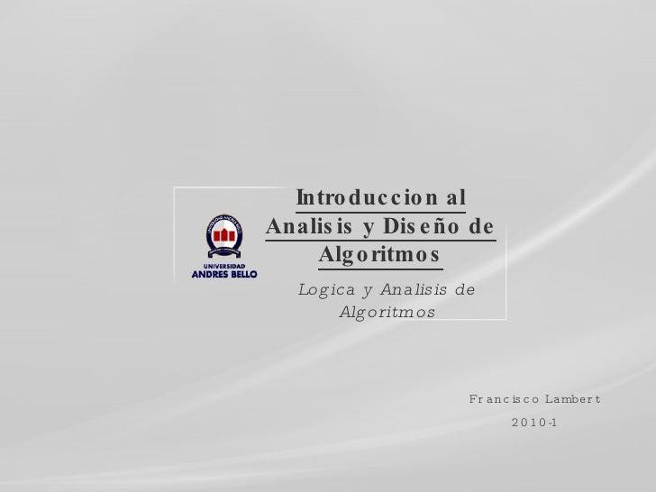 Introduccion al Analisis y Diseño de Algoritmos Logica y Analisis de Algoritmos Francisco Lambert 2010-1