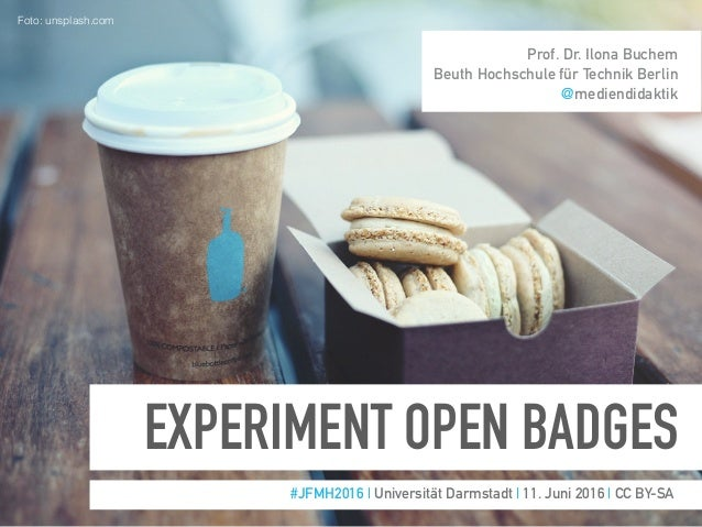 EXPERIMENT OPEN BADGES #JFMH2016 | Universität Darmstadt | 11. Juni 2016 | CC BY-SA Prof. Dr. Ilona Buchem Beuth Hochschul...