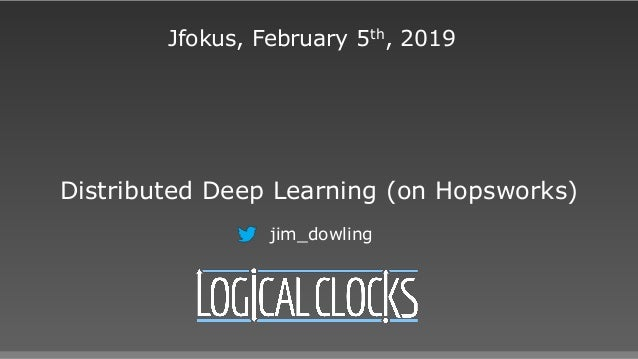 Distributed Deep Learning (on Hopsworks) Jfokus, February 5th, 2019 jim_dowling