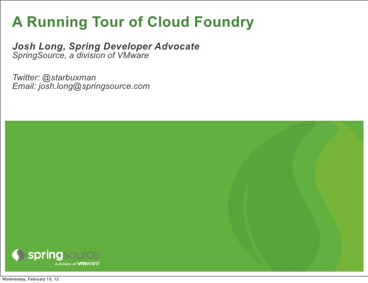 A Running Tour of Cloud Foundry    Josh Long, Spring Developer Advocate    SpringSource, a division of VMware    Twitter: ...
