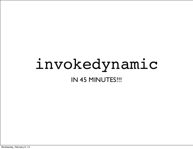invokedynamic                               IN 45 MINUTES!!!Wednesday, February 6, 13
