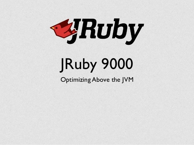 JRuby 9000 Optimizing Above the JVM