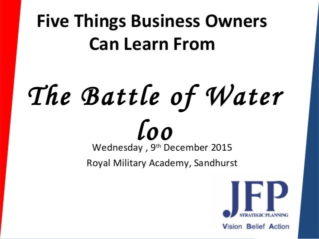 Five Things Business Owners Can Learn From TheBattleofWater looWednesday , 9th December 2015 Royal Military Academy, Sa...