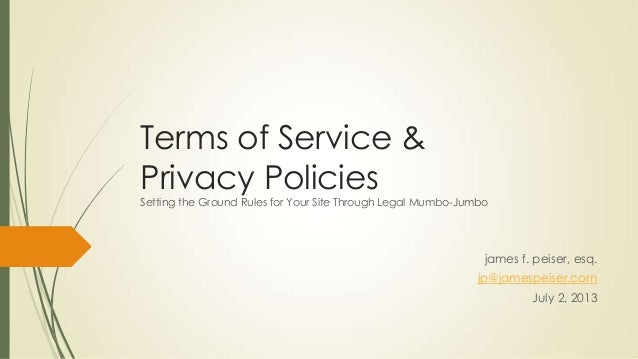 Terms of Service & Privacy Policies Setting the Ground Rules for Your Site Through Legal Mumbo-Jumbo james f. peiser, esq....