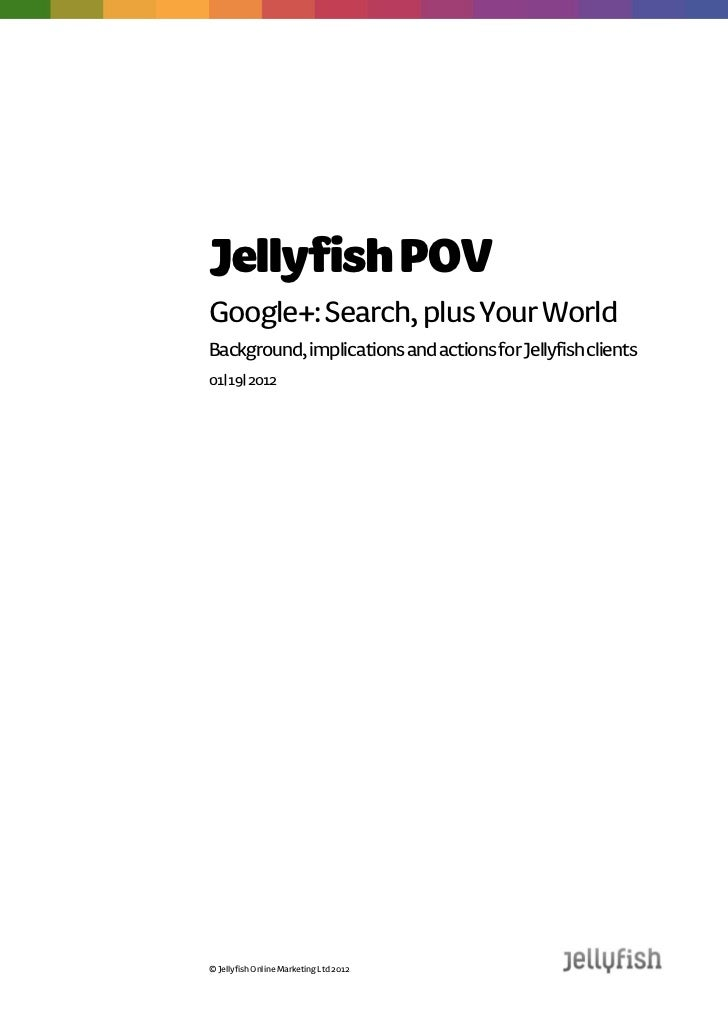 Jellyfish POVGoogle+: Search, plus Your WorldBackground, implications and actions for Jellyfish clients19| 01| 2012© Jelly...