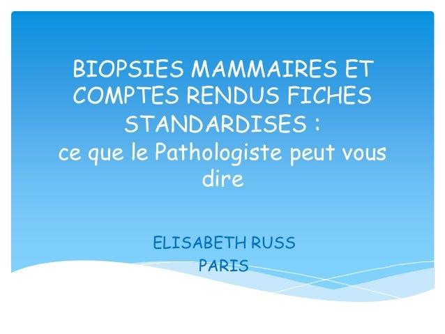BIOPSIES MAMMAIRES ET COMPTES RENDUS FICHES STANDARDISES : ce que le Pathologiste peut vous dire ELISABETH RUSS PARIS