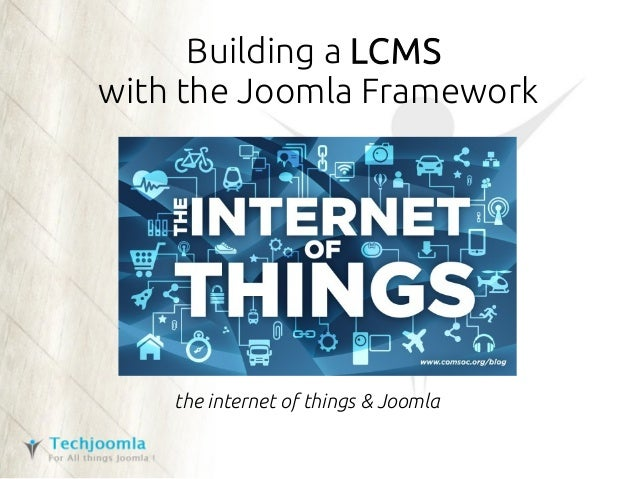 Building a LCMS with the Joomla Framework the internet of things & Joomla