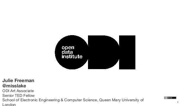 Julie Freeman @misslake  ODI Art Associate Senior TED Fellow School of Electronic Engineering & Computer Science, Queen Ma...