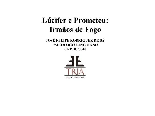 Lúcifer e Prometeu: Irmãos de Fogo JOSÉ FELIPE RODRIGUEZ DE SÁ PSICÓLOGO JUNGUIANO CRP: 03/8040