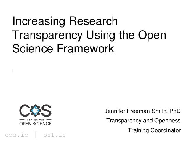cos.io | osf.io Jennifer Freeman Smith, PhD Transparency and Openness Training Coordinator Increasing Research Transparenc...