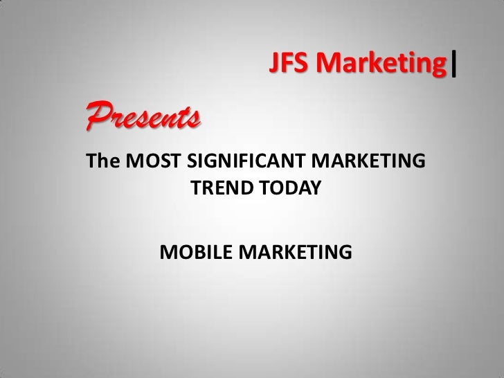 JFS Marketing|<br />Presents<br />The MOST SIGNIFICANT MARKETING TREND TODAY<br />MOBILE MARKETING<br />