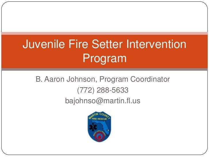 B. Aaron Johnson, Program Coordinator<br />(772) 288-5633<br />bajohnso@martin.fl.us<br />Juvenile Fire Setter Interventio...