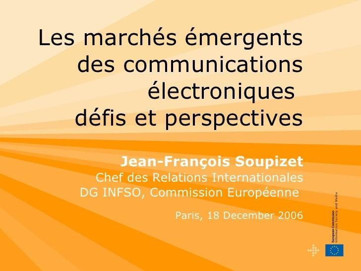 Les marchés émergents des communications électroniques   défis et perspectives Jean-François Soupizet Chef des Relations I...