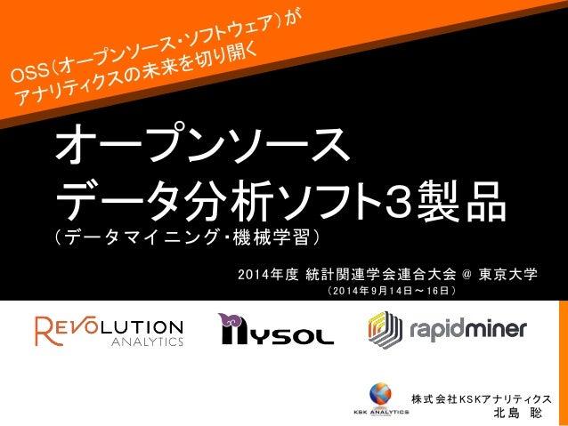 オープンソース  データ分析ソフト3製品  2014年度統計関連学会連合大会@ 東京大学  株式会社KSKアナリティクス  北島聡  (2014年9月14日〜16日)  (データマイニング・機械学習)