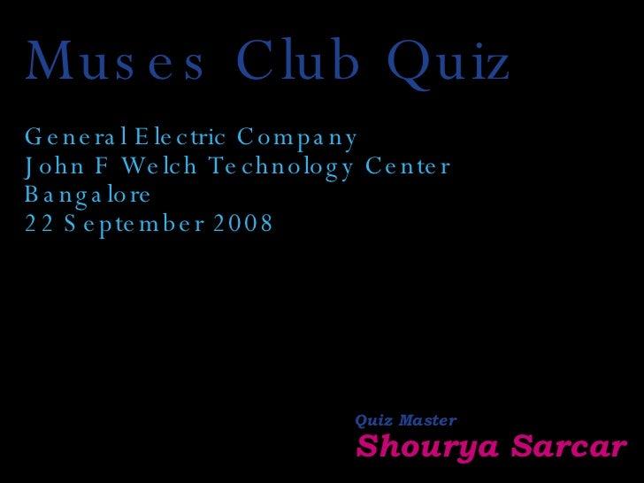 Muses Club Quiz General Electric Company John F Welch Technology Center Bangalore 22 September 2008 Quiz Master Shourya Sa...