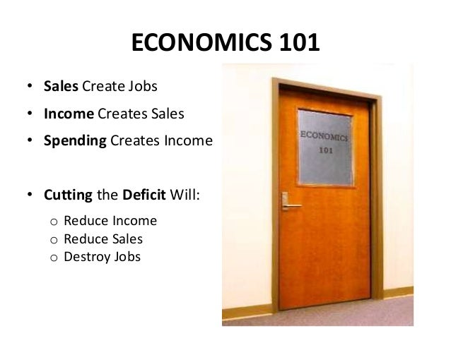 ECONOMICS 101• Sales Create Jobs• Income Creates Sales• Spending Creates Income• Cutting the Deficit Will:   o Reduce Inco...
