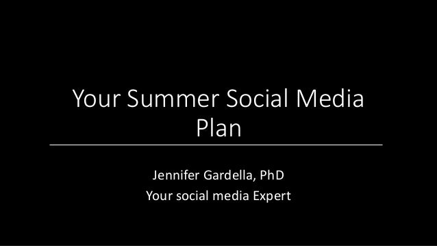 Your Summer Social Media Plan Jennifer Gardella, PhD Your social media Expert
