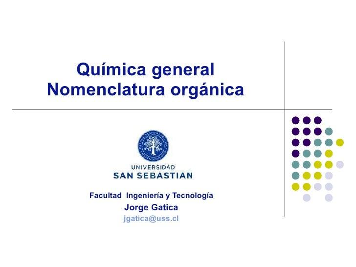 Química general Nomenclatura orgánica Facultad  Ingeniería y Tecnología Jorge Gatica [email_address]