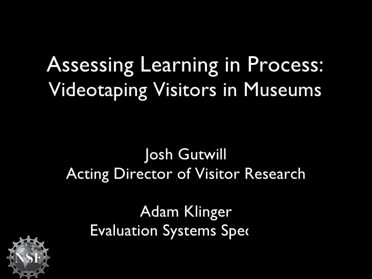 Assessing Learning in Process:  Videotaping Visitors in Museums Josh Gutwill Acting Director of Visitor Research Adam Klin...