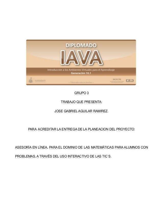 GRUPO 3 TRABAJO QUE PRESENTA: JOSE GABRIEL AGUILAR RAMIREZ. PARA ACREDITAR LA ENTREGA DE LA PLANEACION DEL PROYECTO: ASESO...