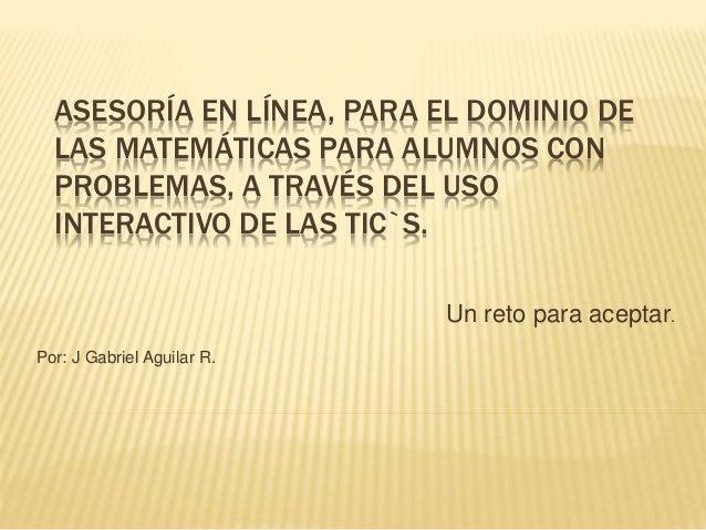 ASESORÍA EN LÍNEA, PARA EL DOMINIO DE LAS MATEMÁTICAS PARA ALUMNOS CON PROBLEMAS, A TRAVÉS DEL USO INTERACTIVO DE LAS TIC`...