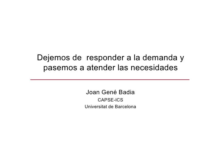 Dejemos de responder a la demanda y  pasemos a atender las necesidades             Joan Gené Badia                  CAPSE-...