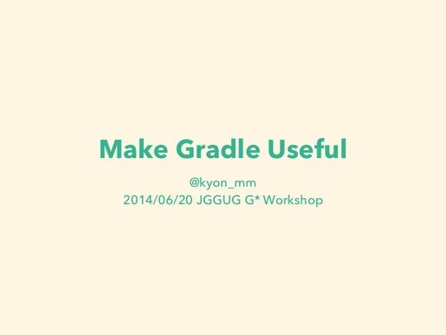 Make Gradle Useful @kyon_mm 2014/06/20 JGGUG G* Workshop