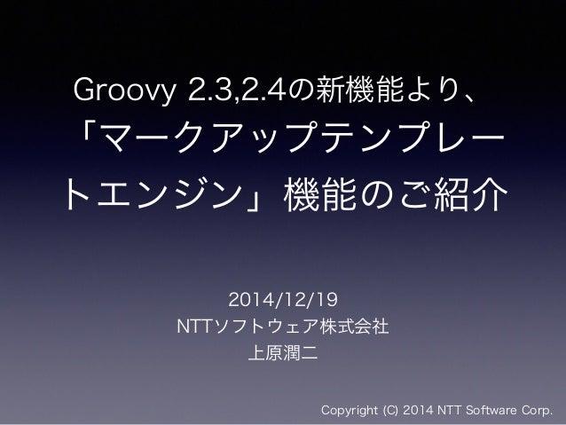 Groovy 2.3,2.4の新機能より、 「マークアップテンプレー トエンジン」機能のご紹介 2014/12/19 NTTソフトウェア株式会社 上原潤二 Copyright (C) 2014 NTT Software Corp.