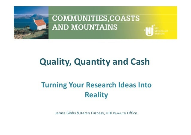 Quality, Quantity and Cash Turning Your Research Ideas Into Reality James Gibbs & Karen Furness, UHI Research Office