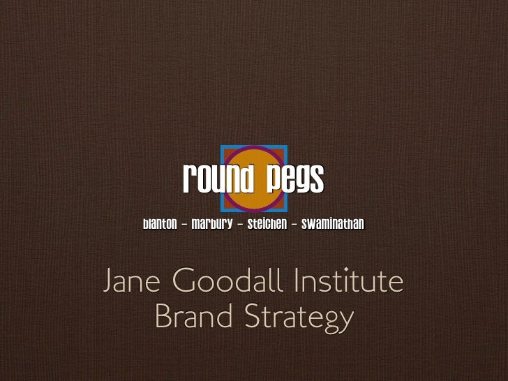 Round Pegs   blanton - marbury - steichen - swaminathan    Jane Goodall Institute     Brand Strategy