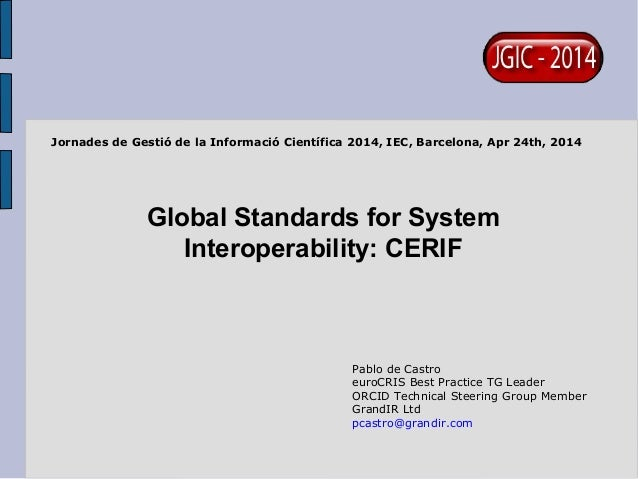 Global Standards for System Interoperability: CERIF Pablo de Castro euroCRIS Best Practice TG Leader ORCID Technical Steer...