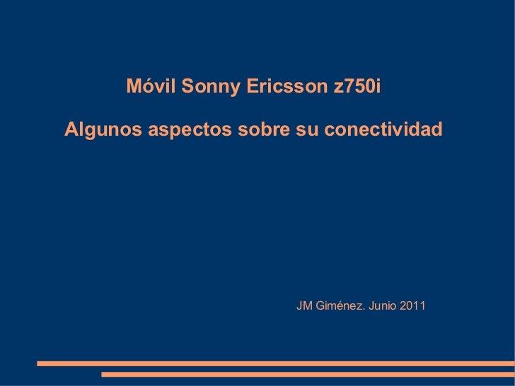 Móvil Sonny Ericsson z750i Algunos aspectos sobre su conectividad   JM Giménez. Junio 2011