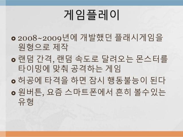 게임플레이   2008~2009년에 개발했던 플래시게임을  원형으로 제작   랜덤 간격, 랜덤 속도로 달려오는 몬스터를  타이밍에 맞춰 공격하는 게임   허공에 타격을 하면 잠시 행동불능이 된다   원버튼, 요즘...