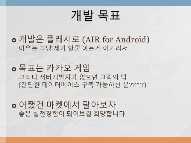 개발 목표   개발은 플래시로 (AIR for Android)  이유는 그냥 제가 할줄 아는게 이거라서   목표는 카카오 게임  그러나 서버개발자가 없으면 그림의 떡  (간단한 데이터베이스 구축 가능하신 분?T^T)...
