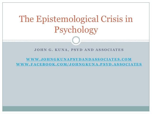 The Epistemological Crisis in Psychology JOHN G. KUNA, PSYD AND ASSOCIATES  WWW.JOHNGKUNAPSYDANDASSOCIATES.COM WWW.FACEBOO...