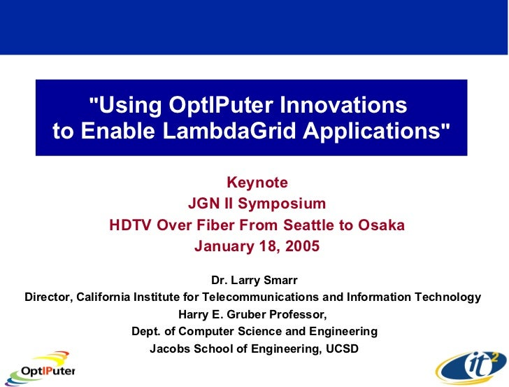 """ Using OptIPuter Innovations  to Enable LambdaGrid Applications "" Keynote JGN II Symposium HDTV Over Fiber From..."