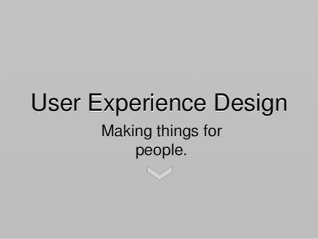 User Experience Design Making things for people.