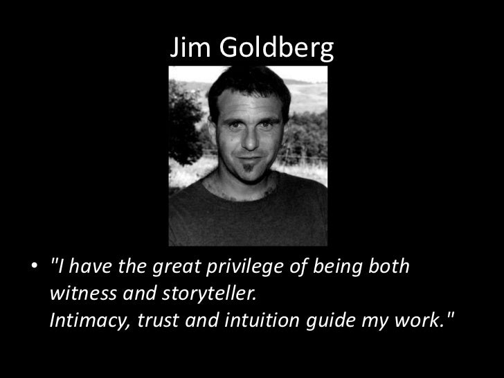 "Jim Goldberg<br />""I have the great privilege of being both witness and storyteller. Intimacy, trust and intuition guide m..."