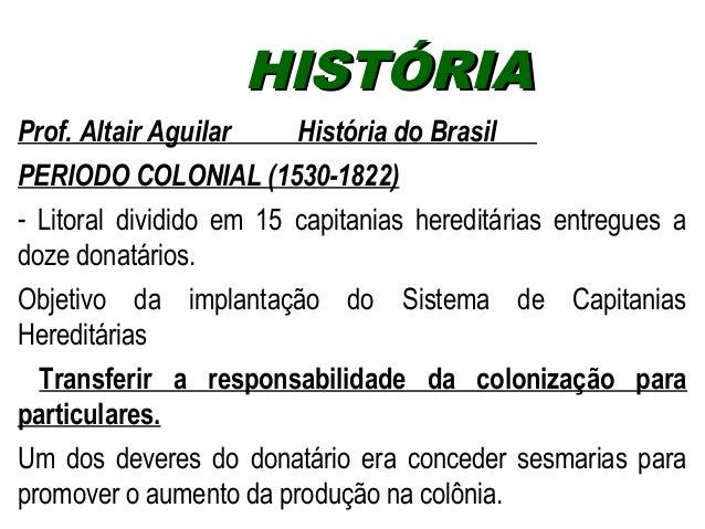 HHIISSTTÓÓRRIIAA  Prof. Altair Aguilar História do Brasil  PERIODO COLONIAL (1530-1822)  - Litoral dividido em 15 capitani...
