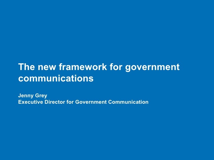 The new framework for governmentcommunicationsJenny GreyExecutive Director for Government Communication