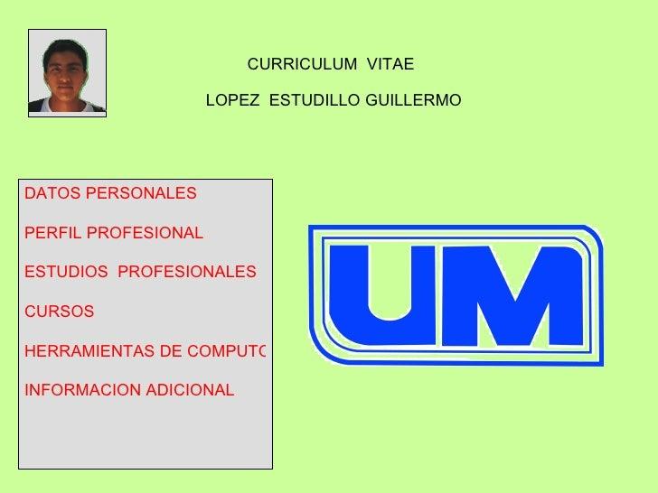 CURRICULUM  VITAE  LOPEZ  ESTUDILLO GUILLERMO DATOS PERSONALES PERFIL PROFESIONAL ESTUDIOS  PROFESIONALES CURSOS HERRAMIEN...